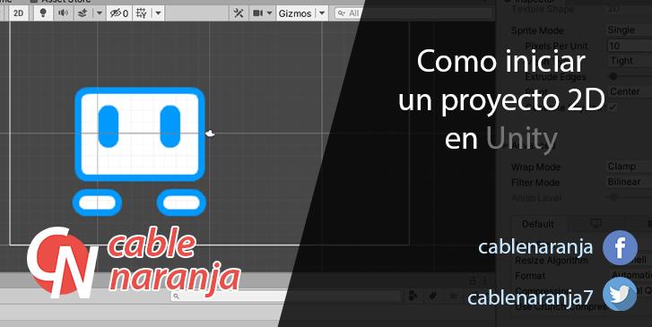 Como iniciar un proyecto 2D en Unity - CableNaranja